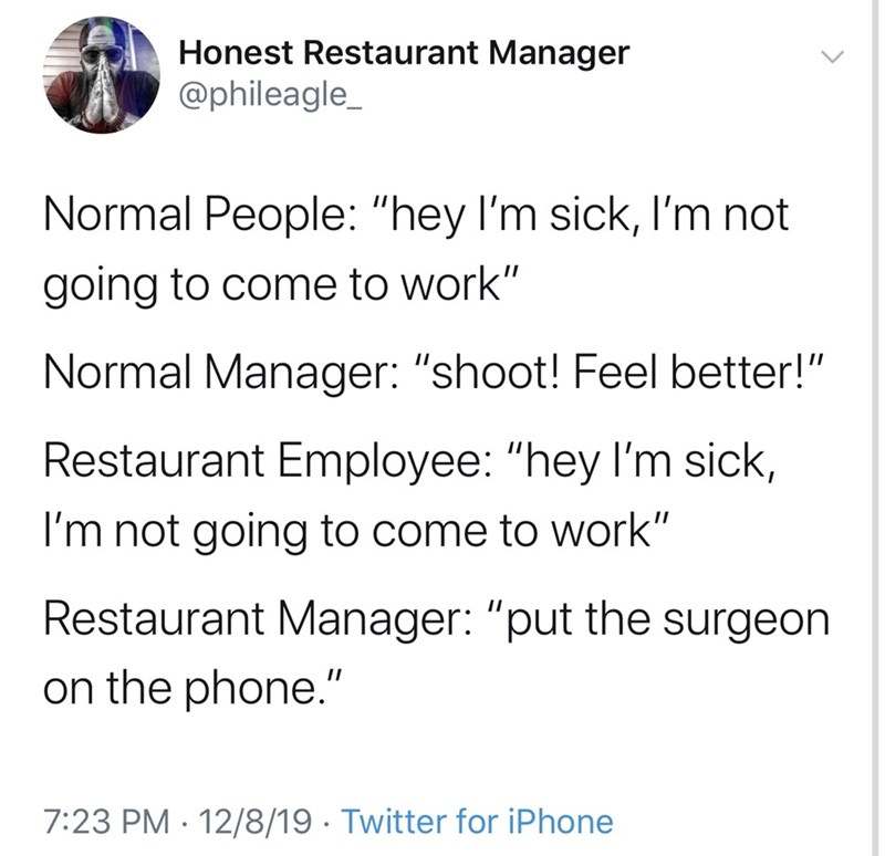 "Text - Honest Restaurant Manager @phileagle_ Normal People: ""hey l'm sick, I'm not going to come to work"" Normal Manager: ""shoot! Feel better!"" Restaurant Employee: ""hey I'm sick, I'm not going to come to work"" Restaurant Manager: ""put the surgeon on the phone."" 7:23 PM · 12/8/19 · Twitter for iPhone"