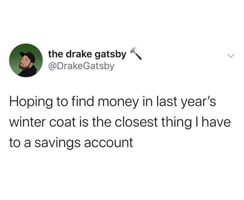 Text - the drake gatsby @DrakeGatsby Hoping to find money in last year's winter coat is the closest thing I have to a savings account