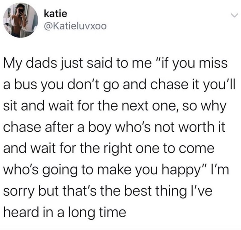 "Text - katie @Katieluvxoo My dads just said to me ""if you miss a bus you don't go and chase it you'll sit and wait for the next one, so why chase after a boy who's not worth it and wait for the right one to come who's going to make you happy"" l'm sorry but that's the best thing l've heard in a long time"
