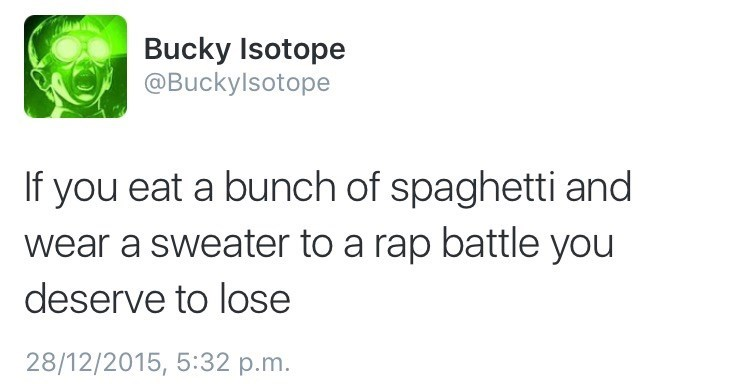 Text - Bucky Isotope @Buckylsotope If you eat a bunch of spaghetti and wear a sweater to a rap battle you deserve to lose 28/12/2015, 5:32 p.m.