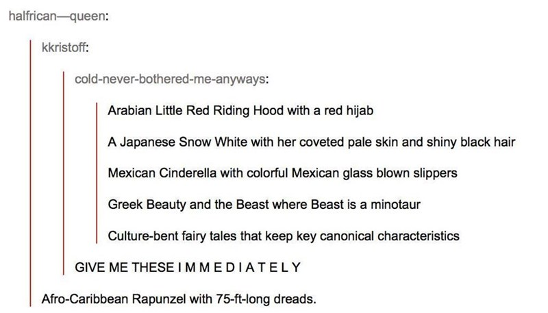Text - halfrican-queen: kkristoff: cold-never-bothered-me-anyways: Arabian Little Red Riding Hood with a red hijab A Japanese Snow White with her coveted pale skin and shiny black hair Mexican Cinderella with colorful Mexican glass blown slippers Greek Beauty and the Beast where Beast is a minotaur Culture-bent fairy tales that keep key canonical characteristics GIVE ME THESE I MMEDIATELY Afro-Caribbean Rapunzel with 75-ft-long dreads.