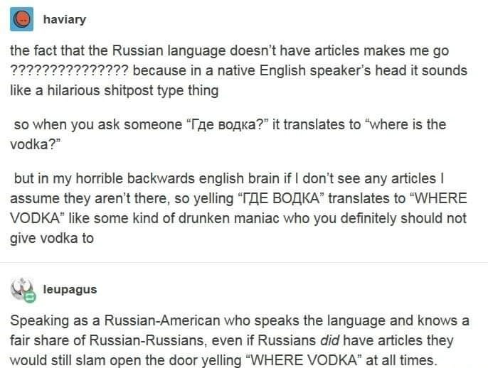 "Text - O haviary the fact that the Russian language doesn't have articles makes me go ??????????????? because in a native English speaker's head it sounds like a hilarious shitpost type thing so when you ask someone ""Tge BOAKA?"" it translates to ""where is the vodka?"" but in my horrible backwards english brain if I don't see any articles I assume they aren't there, so yelling ""TAE BOAKA"" translates to ""WHERE VODKA"" like some kind of drunken maniac who you definitely should not give vodka to leupa"