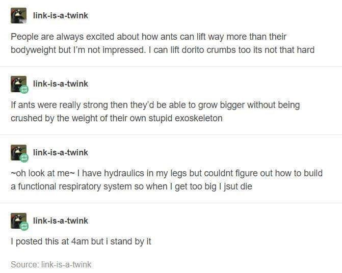 Text - link-is-a-twink People are always excited about how ants can lift way more than their bodyweight but l'm not impressed. I can lift dorito crumbs too its not that hard link-is-a-twink If ants were really strong then they'd be able to grow bigger without being crushed by the weight of their own stupid exoskeleton link-is-a-twink -oh look at me- I have hydraulics in my legs but couldnt figure out how to build a functional respiratory system so when I get too big I jsut die link-is-a-twink I