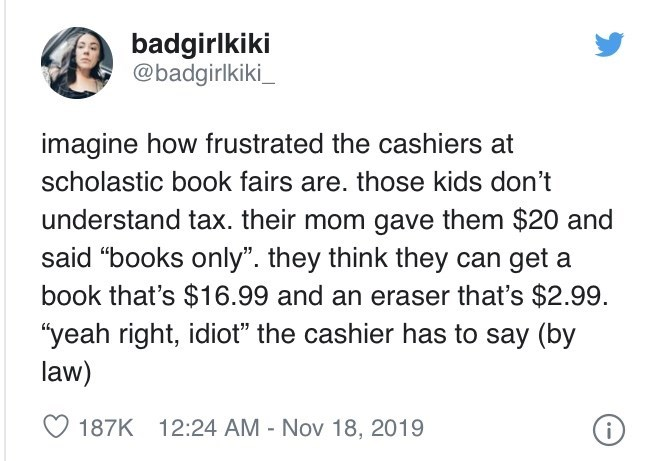 """Text - badgirlkiki @badgirlkiki_ imagine how frustrated the cashiers at scholastic book fairs are. those kids don't understand tax. their mom gave them $20 and said """"books only"""". they think they can get a book that's $16.99 and an eraser that's $2.99. """"yeah right, idiot"""" the cashier has to say (by law) O 187K 12:24 AM - Nov 18, 2019"""