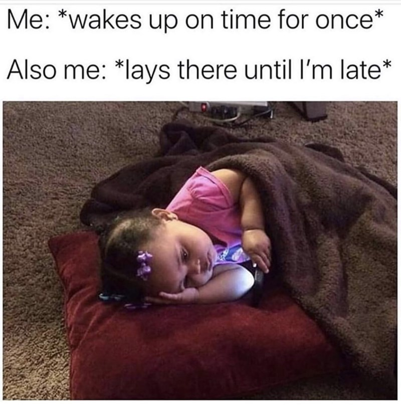 Text - Me: *wakes up on time for once Also me: *lays there until I'm late*