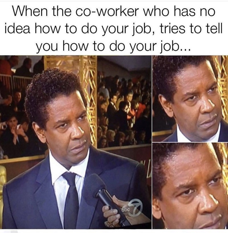 Hair - When the co-worker who has no idea how to do your job, tries to tell you how to do your job... abc