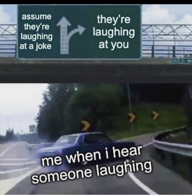 Road - they're laughing at you assume they're laughing at a joke CATRL E. me when i hear someone laughing