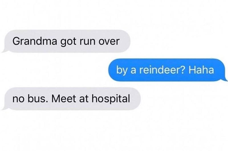Text - Grandma got run over by a reindeer? Haha no bus. Meet at hospital