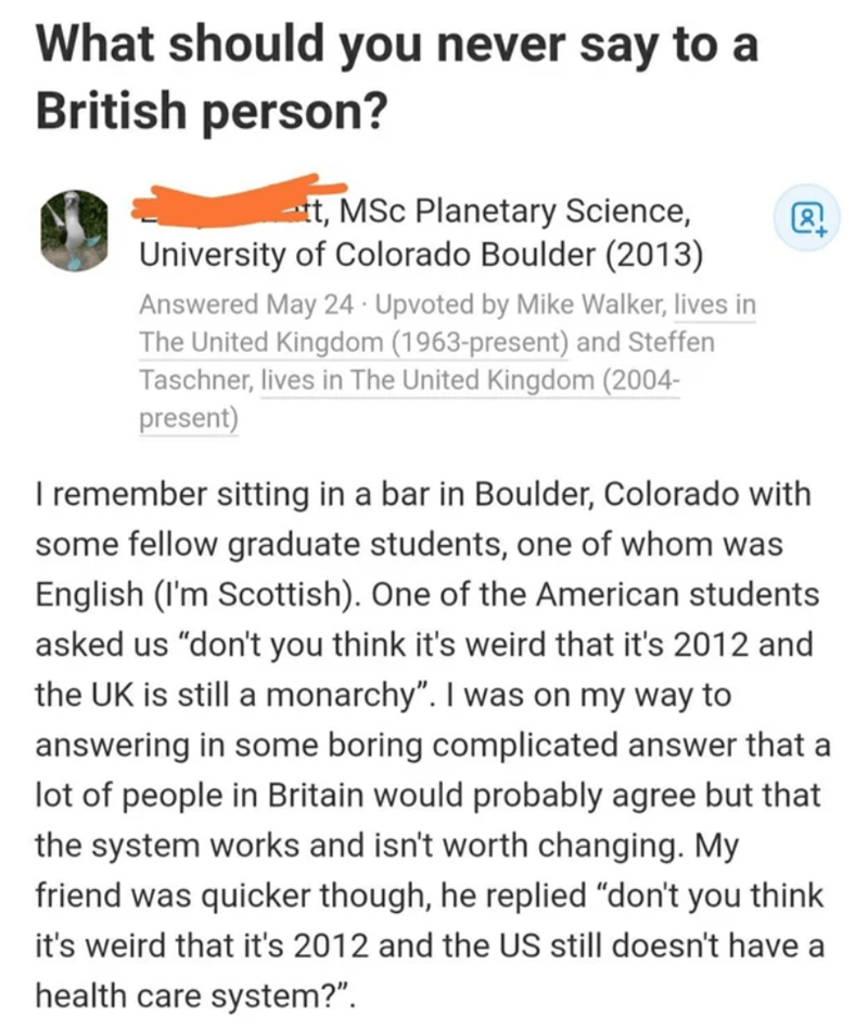 "Text - What should you never say to a British person? -t, MSc Planetary Science, University of Colorado Boulder (2013) Answered May 24 · Upvoted by Mike Walker, lives in The United Kingdom (1963-present) and Steffen Taschner, lives in The United Kingdom (2004- present) remember sitting in a bar in Boulder, Colorado with some fellow graduate students, one of whom was English (I'm Scottish). One of the American students asked us ""don't you think it's weird that it's 2012 and the UK is still a mona"