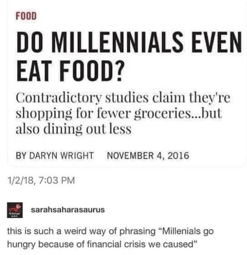 "Text - FOOD DO MILLENNIALS EVEN EAT FOOD? Contradictory studies claim they're shopping for fewer groceries...but also dining out less BY DARYN WRIGHT NOVEMBER 4, 2016 1/2/18, 7:03 PM sarahsaharasaurus this is such a weird way of phrasing ""Millenials go hungry because of financial crisis we caused"""