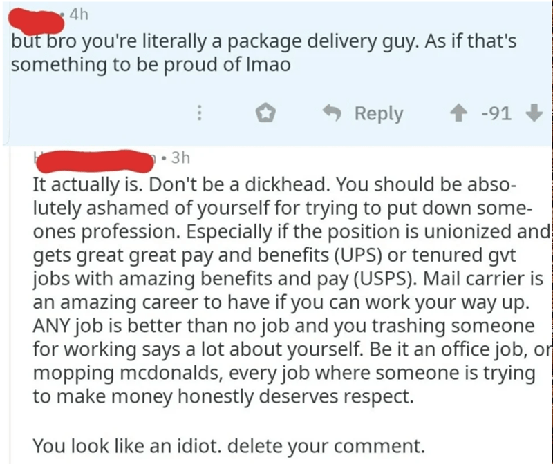 Text - 4h but bro you're literally a package delivery guy. As if that's something to be proud of Imao 6 Reply -91 • 3h It actually is. Don't be a dickhead. You should be abso- lutely ashamed of yourself for trying to put down some- ones profession. Especially if the position is unionized and gets great great pay and benefits (UPS) or tenured gvt jobs with amazing benefits and pay (USPS). Mail carrier is an amazing career to have if you can work your way up. ANY job is better than no job and you