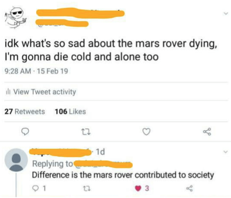 Text - idk what's so sad about the mars rover dying, I'm gonna die cold and alone too 9:28 AM 15 Feb 19 ili View Tweet activity 27 Retweets 106 Likes 1d Replying to Difference is the mars rover contributed to society 01
