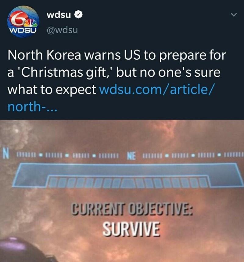 Text - wdsu @wdsu WDSU North Korea warns US to prepare for a 'Christmas gift,' but no one's sure what to expect wdsu.com/article/ north-... l III IH IIII NE IHI CURRENT OBJECTIVE: SURVIVE