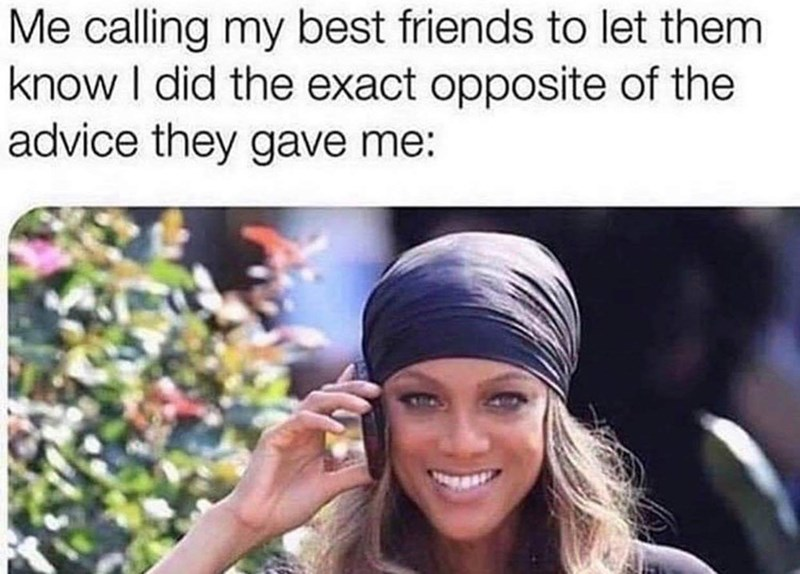 Facial expression - Me calling my best friends to let them know I did the exact opposite of the advice they gave me: