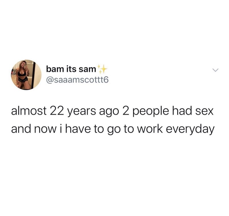 Text - bam its sam @saaamscottt6 almost 22 years ago 2 people had sex and now i have to go to work everyday