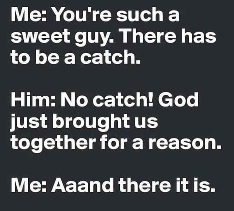 Text - Me: You're such a sweet guy. There has to be a catch. Him: No catch! God just brought us together for a reason. Me: Aaand there it is.