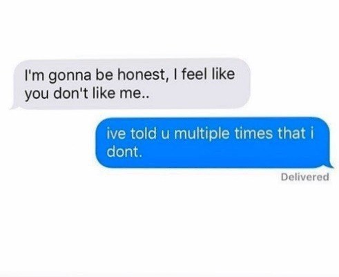 Text - I'm gonna be honest, I feel like you don't like me... ive told u multiple times that i dont. Delivered
