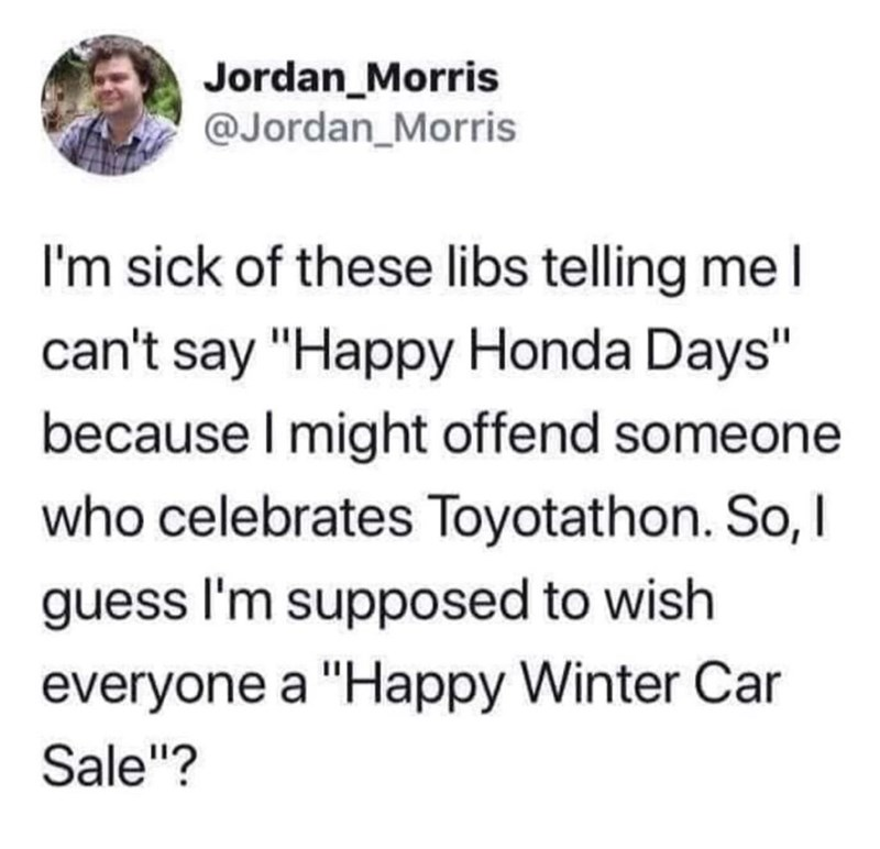 """Text - Jordan_Morris @Jordan_Morris I'm sick of these libs telling mel can't say """"Happy Honda Days"""" because I might offend someone who celebrates Toyotathon. So, I guess I'm supposed to wish everyone a """"Happy Winter Car Sale""""?"""