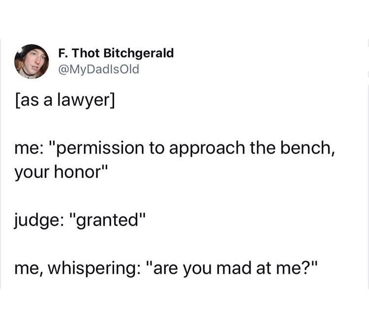 """Text - F. Thot Bitchgerald @MyDadlsold [as a lawyer] me: """"permission to approach the bench, your honor"""" judge: """"granted"""" me, whispering: """"are you mad at me?"""""""
