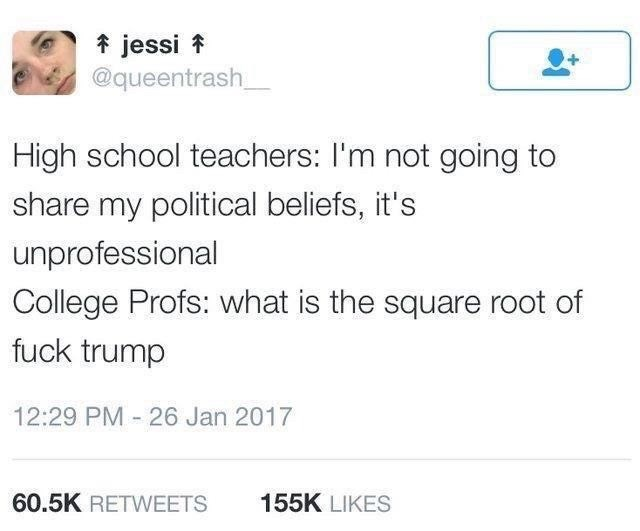 Text - * jessi * @queentrash_ High school teachers: I'm not going to share my political beliefs, it's unprofessional College Profs: what is the square root of fuck trump 12:29 PM - 26 Jan 2017 60.5K RETWEETS 155K LIKES