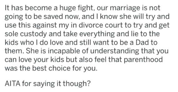 Text - It has become a huge fight, our marriage is not going to be saved now, and I know she will try and use this against my in divorce court to try and get sole custody and take everything and lie to the kids who I do love and still want to be a Dad to them. She is incapable of understanding that you can love your kids but also feel that parenthood was the best choice for you. AITA for saying it though?