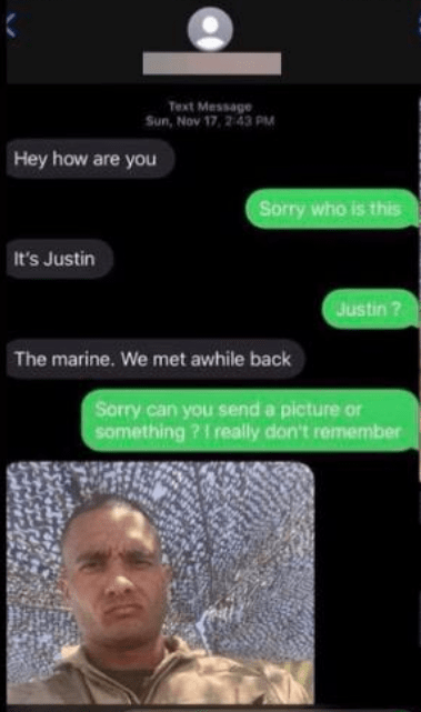 Text - Text Message Sun, Nov 17, 2 43 PM Hey how are you Sorry who is this It's Justin Justin ? The marine. We met awhile back Sorry can you send a picture or something ?1 really don't remember