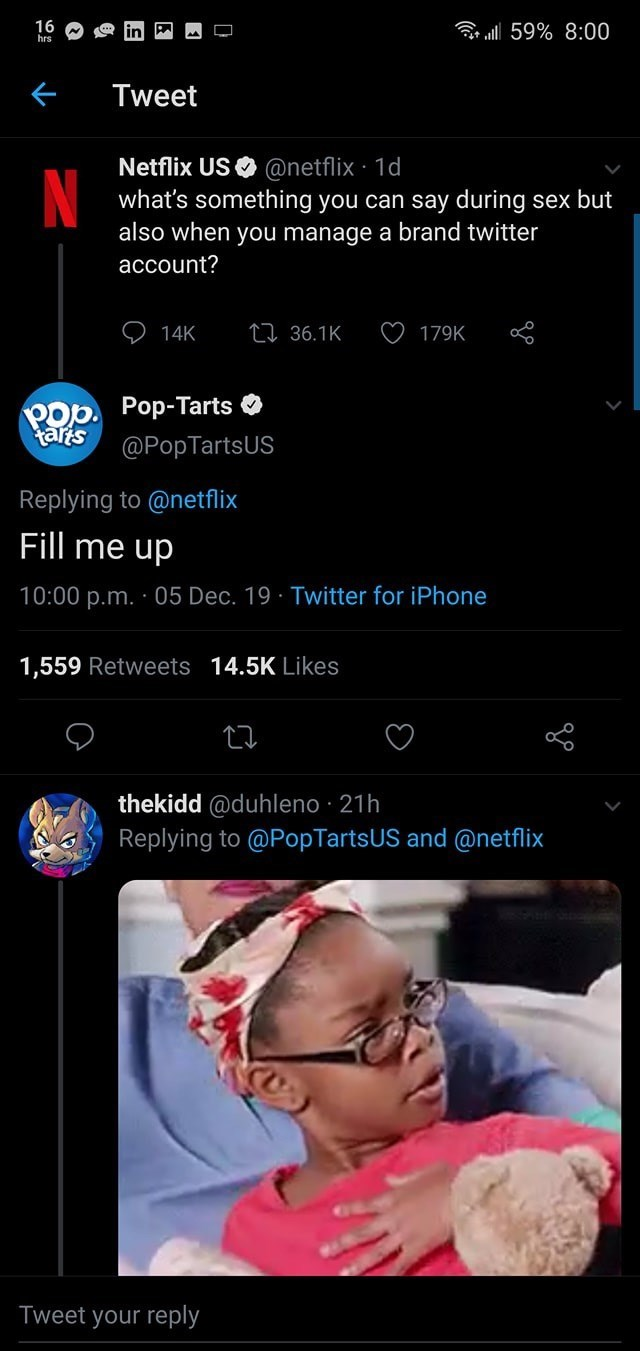 Product - 16 hrs r ll 59% 8:00 Tweet Netflix US O @netflix · 1d what's something you can say during sex but also when you manage a brand twitter account? 27 36.1K 14K 179K Pop. Pop-Tarts O tarts @PopTartsUS Replying to @netflix Fill me up 10:00 p.m. · 05 Dec. 19 · Twitter for iPhone 1,559 Retweets 14.5K Likes thekidd @duhleno · 21h Replying to @PopTartsUS and @netflix Tweet your reply