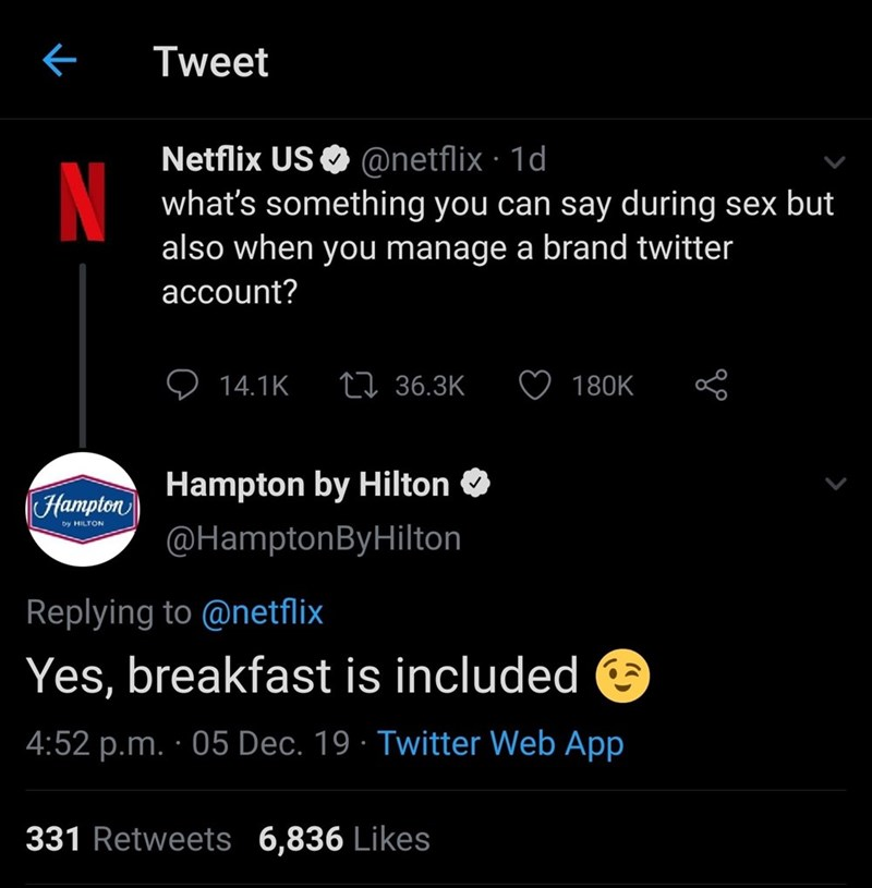 Text - Tweet Netflix US O @netflix · 1d what's something you can say during sex but also when you manage a brand twitter account? 27 36.3K 180K 14.1K Hampton by Hilton O (Hampton by HILTON @HamptonByHilton Replying to @netflix Yes, breakfast is included e 4:52 p.m. · 05 Dec. 19 · Twitter Web App 331 Retweets 6,836 Likes