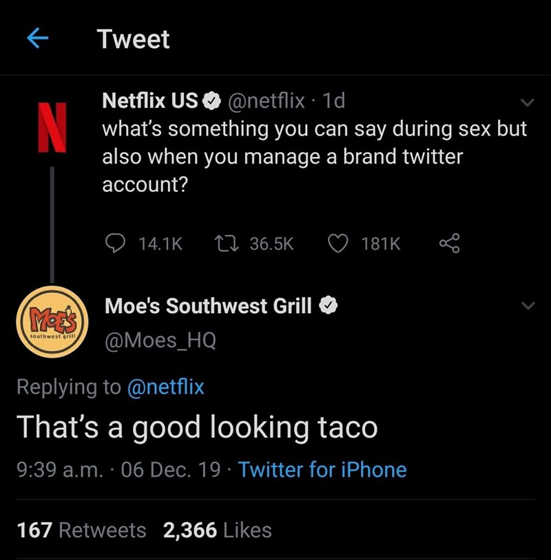 Text - Tweet Netflix US O @netflix · 1d what's something you can say during sex but also when you manage a brand twitter N account? 27 36.5K 14.1K 181K Moe's Southwest Grill MEES @Moes_HQ southwest grill Replying to @netflix That's a good looking taco 9:39 a.m. · 06 Dec. 19 · Twitter for iPhone 167 Retweets 2,366 Likes