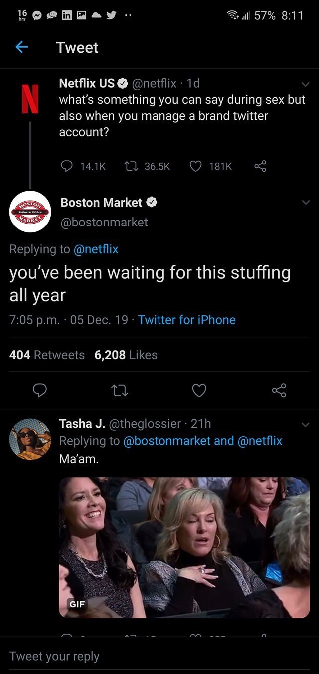 Text - 16 hrs ll 57% 8:11 Tweet Netflix US O @netflix · 1d what's something you can say during sex but also when you manage a brand twitter account? 27 36.5K 14.1K 181K Boston Market O ROSTON VARKE @bostonmarket Replying to @netflix you've been waiting for this stuffing all year 7:05 p.m. · 05 Dec. 19 · Twitter for iPhone 404 Retweets 6,208 Likes Tasha J. @theglossier · 21h Replying to @bostonmarket and @netflix Ma'am. GIF Tweet your reply
