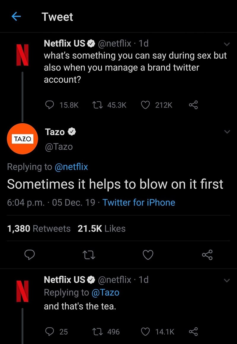 Text - Tweet Netflix US O @netflix · 1d what's something you can say during sex but also when you manage a brand twitter N account? 27 45.3K 15.8K 212K Tazo TAZO. @Tazo Replying to @netflix Sometimes it helps to blow on it fırst 6:04 p.m. · 05 Dec. 19 · Twitter for iPhone 21.5K Likes 1,380 Retweets Netflix US O @netflix · 1d N Replying to @Tazo and that's the tea. ♡ 25 27 496 14.1K