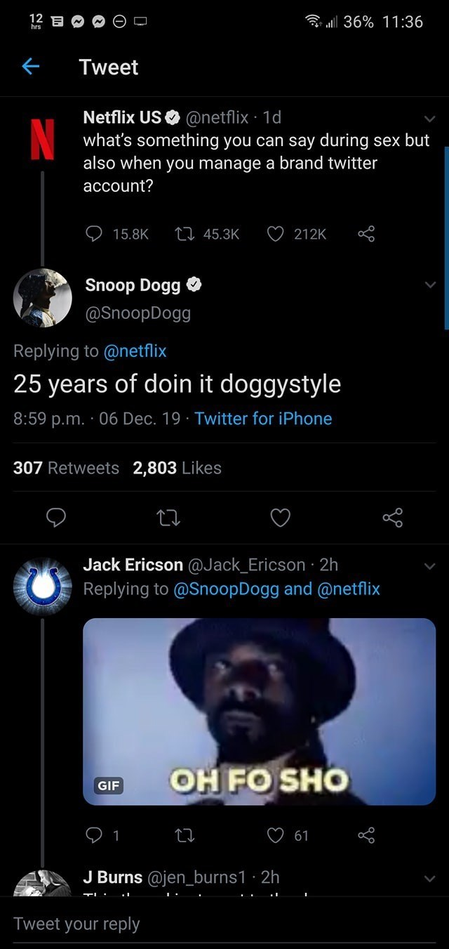 Text - 12 E al 36% 11:36 hrs Tweet Netflix US O @netflix · 1d what's something you can say during sex but also when you manage a brand twitter account? 27 45.3K 15.8K 212K Snoop Dogg O @SnoopDogg Replying to @netflix 25 years of doin it doggystyle 8:59 p.m. · 06 Dec. 19 · Twitter for iPhone 307 Retweets 2,803 Likes Jack Ericson @Jack_Ericson · 2h Replying to @SnoopDogg and @netflix OH FO SHO GIF 61 J Burns @jen_burns1 · 2h Tweet your reply