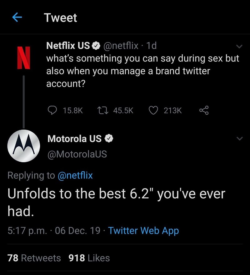 "Text - Tweet Netflix US O @netflix · 1d what's something you can say during sex but also when you manage a brand twitter N account? 27 45.5K 15.8K 213K Motorola US @MotorolaUS Replying to @netflix Unfolds to the best 6.2"" you've ever had. 5:17 p.m. · 06 Dec. 19 · Twitter Web App 78 Retweets 918 Likes"