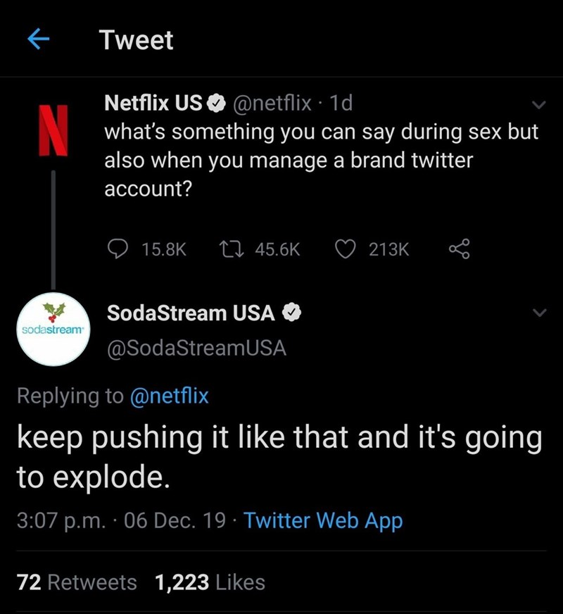 Text - Tweet Netflix US O @netflix · 1d what's something you can say during sex but also when you manage a brand twitter N account? 27 45.6K 15.8K 213K SodaStream USA sodastream @SodaStreamUSA Replying to @netflix keep pushing it like that and it's going to explode. 3:07 p.m. · 06 Dec. 19 · Twitter Web App 72 Retweets 1,223 Likes