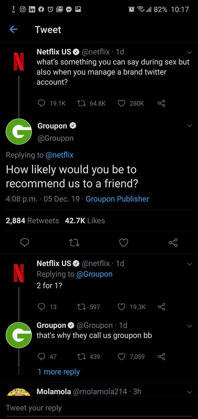 Text - @ 82% 10:17 Tweet Netflix US O @netflix 1d what's something you can say during sex but also when you manage a brand twitter account? 27 64.8K 19.1K 280K O Groupon @Groupon Replying to @netflix How likely would you be to recommend us to a friend? 4:08 p.m. · 05 Dec. 19 · Groupon Publisher 2,884 Retweets 42.7K Likes Netflix US O @netflix 1d N Replying to @Groupon 2 for 1? O 13 27 597 19.3K Groupon O @Groupon 1d that's why they call us groupon bb 27 439 7,059 47 1 more reply Molamola @molamo