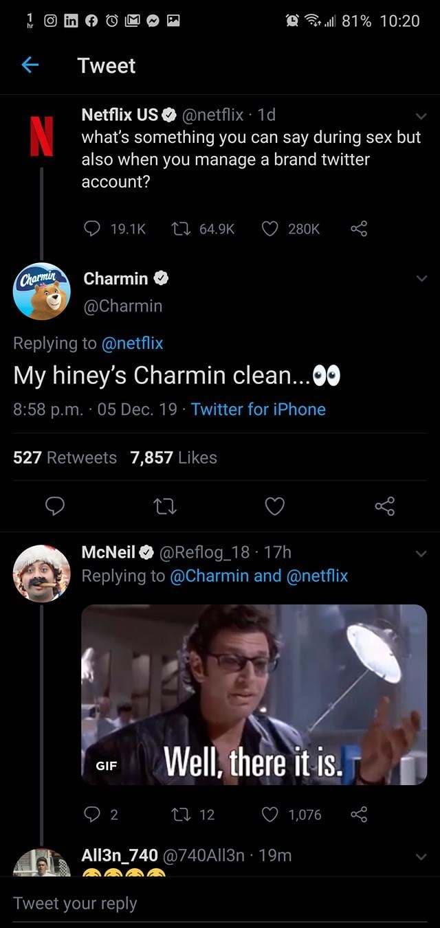 Text - O ll 81% 10:20 Tweet Netflix US O @netflix 1d what's something you can say during sex but also when you manage a brand twitter account? 27 64.9K 19.1K 280K Charmin O Charmin @Charmin Replying to @netflix My hiney's Charmin clean...00 8:58 p.m. · 05 Dec. 19 · Twitter for iPhone 527 Retweets 7,857 Likes McNeil O @Reflog_18 · 17h Replying to @Charmin and @netflix Well, there it is. GIF 27 12 1,076 All3n_740 @740A||3n · 19m Tweet your reply