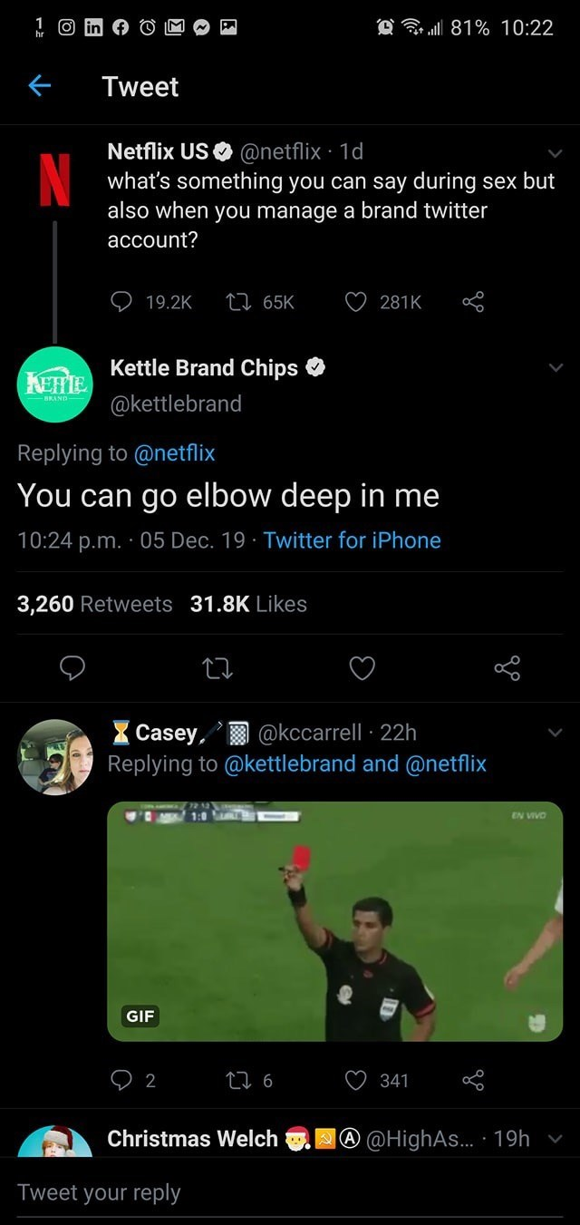 Text - O ll 81% 10:22 Tweet Netflix US O @netflix · 1d what's something you can say during sex but also when you manage a brand twitter account? 27 65K 19.2K 281K Kettle Brand Chips KETIE @kettlebrand Replying to @netflix You can go elbow deep in me 10:24 p.m. · 05 Dec. 19 · Twitter for iPhone 31.8K Likes 3,260 Retweets X Casey, @kccarrell · 22h Replying to @kettlebrand and @netflix EN VIVO GIF 27 6 2 341 Christmas Welch .A @HighAs... · 19h v Tweet your reply