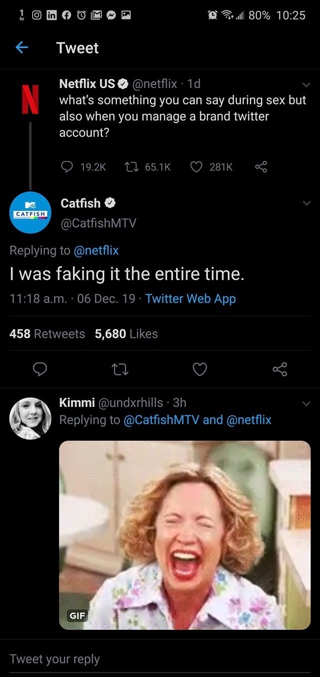 Text - @ 80% 10:25 Tweet Netflix US O @netflix · 1d what's something you can say during sex but also when you manage a brand twitter account? 27 65.1K 19.2K 281K Catfish O CATFISH @CatfishMTV Replying to @netflix I was faking it the entire time. 11:18 a.m. · 06 Dec. 19 · Twitter Web App 458 Retweets 5,680 Likes Kimmi @undxrhills · 3h Replying to @CatfishMTV and @netflix GIF Tweet your reply
