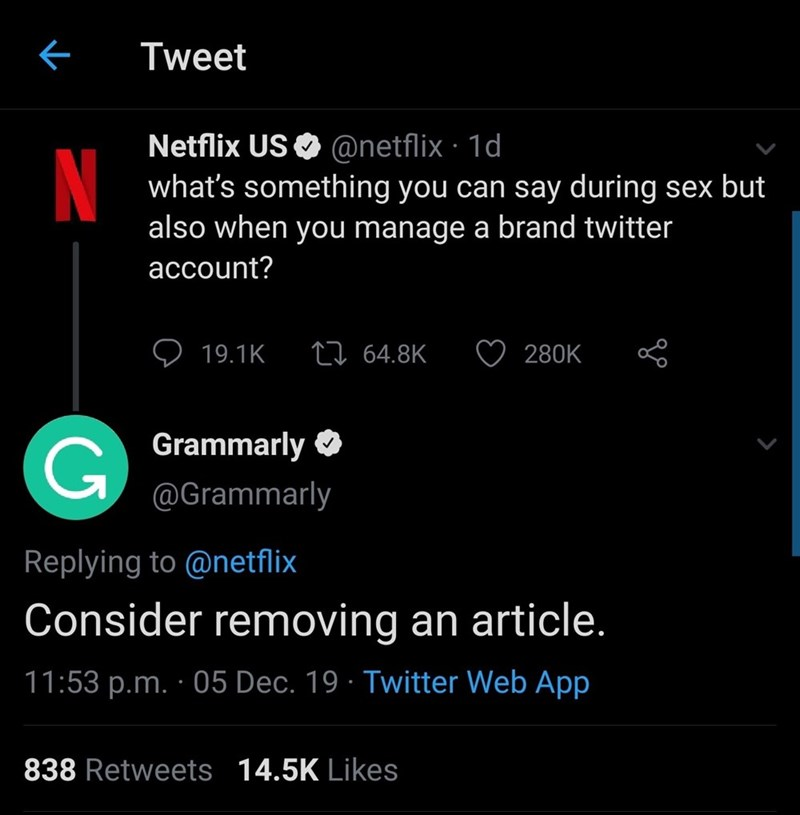 Text - Tweet Netflix US O @netflix · 1d N what's something you can say during sex but also when you manage a brand twitter account? 27 64.8K 19.1K 280K Grammarly O @Grammarly Replying to @netflix Consider removing an article. 11:53 p.m. · 05 Dec. 19 · Twitter Web App 838 Retweets 14.5K Likes