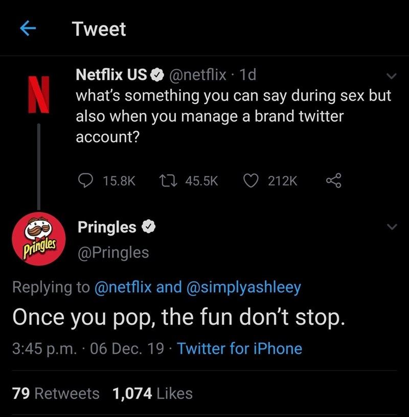 Text - Tweet Netflix US O @netflix · 1d what's something you can say during sex but also when you manage a brand twitter account? 27 45.5K 15.8K 212K Pringles O Pringles @Pringles Replying to @netflix and @simplyashleey Once you pop, the fun don't stop. 3:45 p.m. · 06 Dec. 19 · Twitter for iPhone 79 Retweets 1,074 Likes
