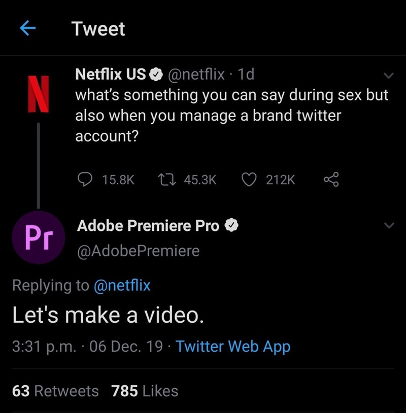 Text - Tweet Netflix US O @netflix · 1d what's something you can say during sex but also when you manage a brand twitter N account? 27 45.3K 15.8K 212K Adobe Premiere Pro Pr @AdobePremiere Replying to @netflix Let's make a video. 3:31 p.m. · 06 Dec. 19 · Twitter Web App 63 Retweets 785 Likes