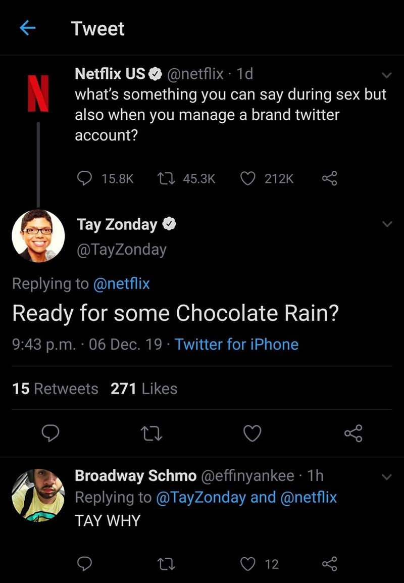Text - Tweet Netflix US O @netflix · 1d what's something you can say during sex but also when you manage a brand twitter account? 27 45.3K 212K 15.8K Tay Zonday O @TayZonday Replying to @netflix Ready for some Chocolate Rain? 9:43 p.m. · 06 Dec. 19 · Twitter for iPhone 15 Retweets 271 Likes Broadway Schmo @effinyankee · 1h Replying to @TayZonday and @netflix TAY WHY 12