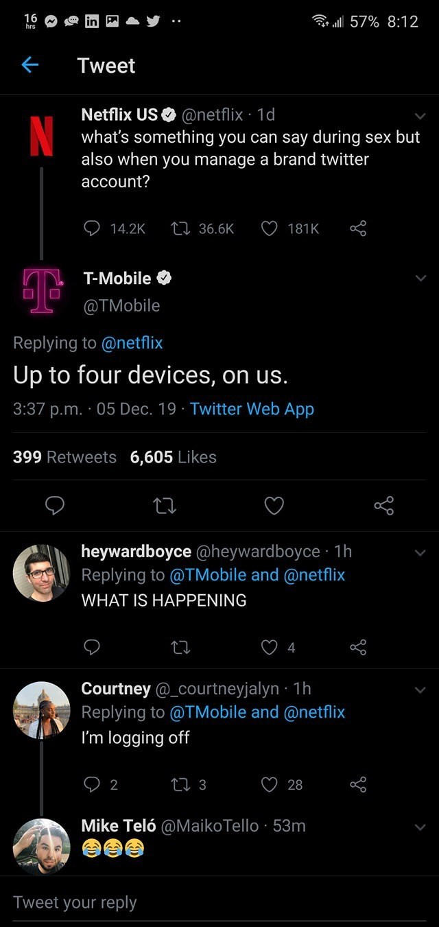Text - 16 hrs r ll 57% 8:12 Tweet Netflix US O @netflix · 1d what's something you can say during sex but also when you manage a brand twitter account? 27 36.6K 14.2K 181K T-Mobile O @TMobile Replying to @netflix Up to four devices, on us. 3:37 p.m. · 05 Dec. 19 · Twitter Web App 399 Retweets 6,605 Likes heywardboyce @heywardboyce · 1h Replying to @TMobile and @netflix WHAT IS HAPPENING 4 Courtney @_courtneyjalyn · 1h Replying to @TMobile and @netflix I'm logging off 27 3 ♡ 28 2 Mike Teló @MaikoT