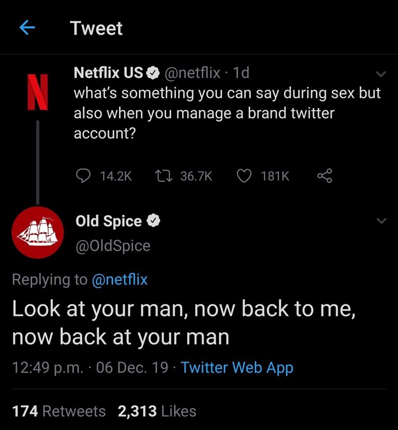 Text - Tweet Netflix US O @netflix · 1d what's something you can say during sex but also when you manage a brand twitter N account? 27 36.7K 14.2K 181K Old Spice O @OldSpice Replying to @netflix Look at your man, now back to me, now back at your man 12:49 p.m. · 06 Dec. 19 · Twitter Web App 174 Retweets 2,313 Likes