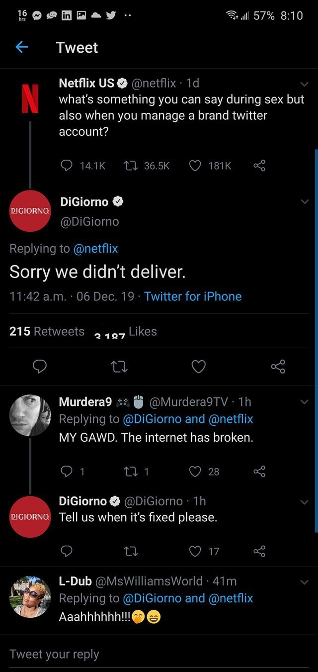 Text - 16 hrs r ll 57% 8:10 Tweet Netflix US O @netflix · 1d what's something you can say during sex but also when you manage a brand twitter account? 27 36.5K 14.1K 181K DiGiorno O DIGIORNO @DiGiorno Replying to @netflix Sorry we didn't deliver. 11:42 a.m. · 06 Dec. 19 · Twitter for iPhone 215 Retweets Likes 2 187 @Murdera9TV · 1h Replying to @DiGiorno and @netflix Murdera9 ** MY GAWD. The internet has broken. 28 DiGiorno O @DİGiorno · 1h DIGIORNO. Tell us when it's fixed please. 17 L-Dub @MsWi