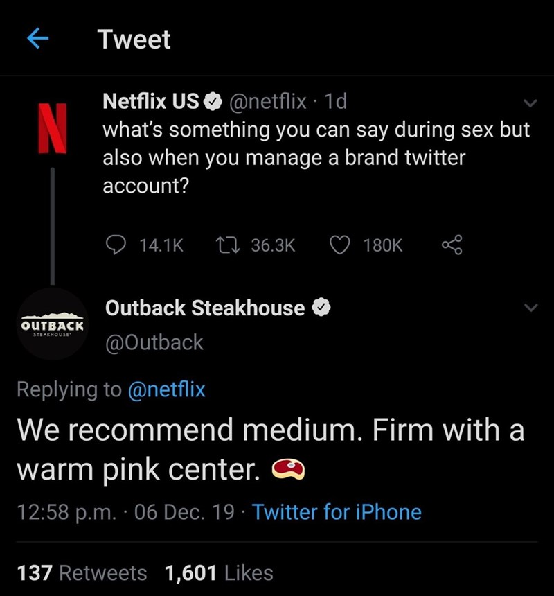Text - Tweet Netflix US O @netflix · 1d what's something you can say during sex but also when you manage a brand twitter N account? 27 36.3K 14.1K 180K Outback Steakhouse OUTBACK STEAKHOUSE @Outback Replying to @netflix We recommend medium. Firm with a warm pink center. 12:58 p.m. · 06 Dec. 19 · Twitter for iPhone 137 Retweets 1,601 Likes