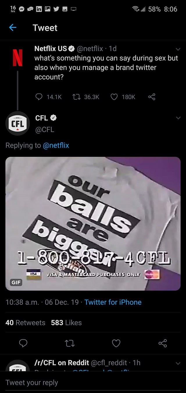 Font - Gr ll 58% 8:06 16 hrs Tweet Netflix USO @netflix · 1d what's something you can say during sex but also when you manage a brand twitter account? 180K 27 36.3K 14.1K CFL O CFL @CFL Replying to @netflix our balls are bigger-4CPL 1-800 VISAMASTERCAEDUECHASES ONLY IS41 GIF 10:38 a.m. · 06 Dec. 19 · Twitter for iPhone 40 Retweets 583 Likes Ir/CFL on Reddit @cfl_reddit · 1h Tweet your reply
