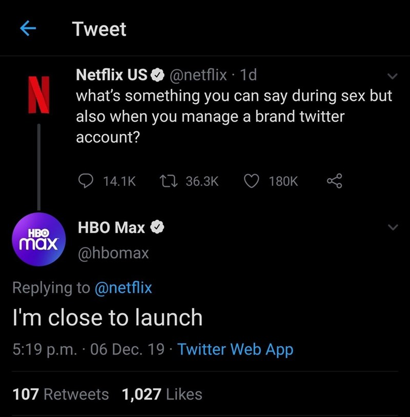 Text - Tweet Netflix US O @netflix · 1d what's something you can say during sex but also when you manage a brand twitter account? 27 36.3K 14.1K 180K НВО Мах НВо max @hbomax Replying to @netflix I'm close to launch 5:19 p.m. · 06 Dec. 19 · Twitter Web App 107 Retweets 1,027 Likes