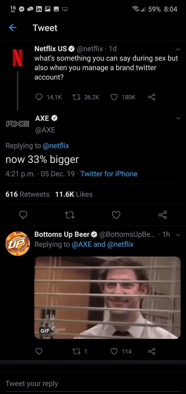 Text - 16 hrs ul 59% 8:04 Tweet Netflix US O @netflix · 1d what's something you can say during sex but also when you manage a brand twitter account? 27 36.2K 14.1K 180K AXE O AXE @AXE Replying to @netflix now 33% bigger 4:21 p.m. · 05 Dec. 19 · Twitter for iPhone 616 Retweets 11.6K Likes Bottoms Up Beer O @BottomsUpBe. · 1h v UP Replying to @AXE and @netflix SadolD GIF 114 Tweet your reply