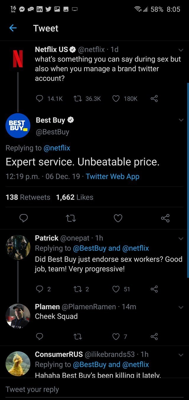 Text - 16 hrs r ll 58% 8:05 Tweet Netflix USO @netflix · 1d what's something you can say during sex but also when you manage a brand twitter account? 27 36.3K 14.1K 180K Best Buy O BEST BUY @BestBuy Replying to @netflix Expert service. Unbeatable price. 12:19 p.m. · 06 Dec. 19 · Twitter Web App 138 Retweets 1,662 Likes Patrick @onepat · 1h Replying to @BestBuy and @netflix Did Best Buy just endorse sex workers? Good job, team! Very progressive! 27 2 2 51 Plamen @PlamenRamen · 14m Cheek Squad Con